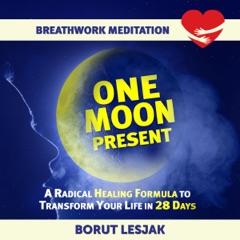 One Moon Present Breathwork Meditation: A Radical Healing Formula to Transform Your Life in 28 Days (Love Yourself Through Breathwork Meditations, Book 1) (Original Recording)