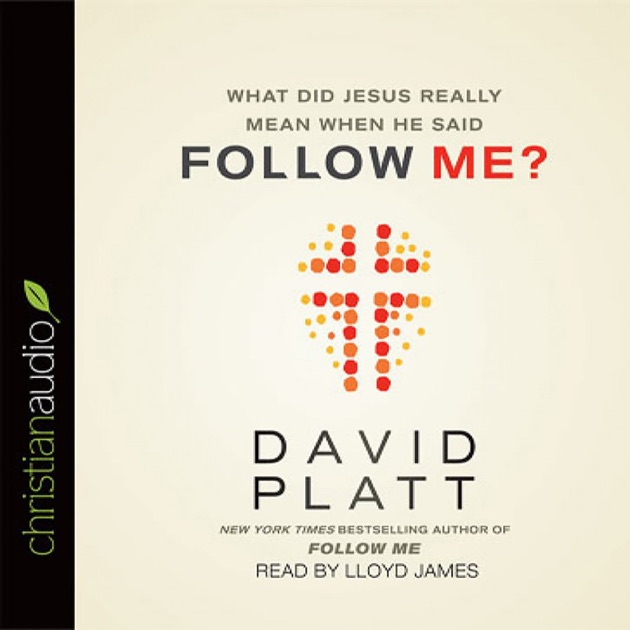 What Did Jesus Really Mean When He Said Follow Me By David Platt