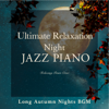 Relaxing Piano Crew - Ultimate Relaxation Night Jazz Piano - Long Autumn Nights BGM  artwork