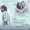 Toh Aagaye Hum Acoustic From T Series Acoustics Single
