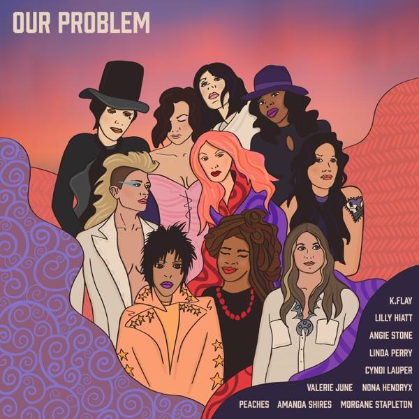 Amanda Shires Our Problem (feat. Angie Stone, Cyndi Lauper, K.Flay, Lilly Hiatt, Linda Perry, Morgane Stapleton, Nona Hendryx, Peaches & Valerie June)