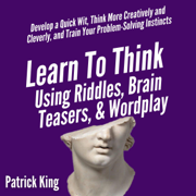 Learn to Think Using Riddles, Brain Teasers, and Wordplay: Develop a Quick Wit, Think More Creatively and Cleverly, and Train Your Problem-Solving Instincts (Unabridged)