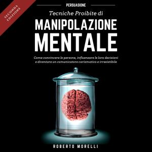 Persuasione - Tecniche Proibite di Manipolazione Mentale: Come convincere le persone, influenzare le loro decisioni e diventare un comunicatore carismatico e irresistibile