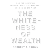 Dorothy A. Brown - The Whiteness of Wealth: How the Tax System Impoverishes Black Americans--and How We Can Fix It (Unabridged) artwork