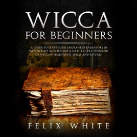 ‎Wicca for Beginners: A Guide to Start Your Enchanted Endeavors in  Witchcraft and Become a Natural Practitioner of Wiccan Traditions, Spells  and
