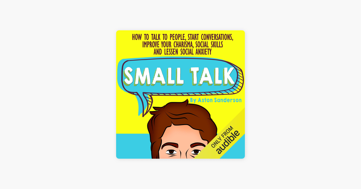 Small Talk How To Talk To People Improve Your Charisma Social Skills Conversation Starters Lessen Social Anxiety Unabridged On Apple Books