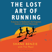 The Lost Art of Running: A Journey to Rediscover the Forgotten Essence of Human Movement (Unabridged)
