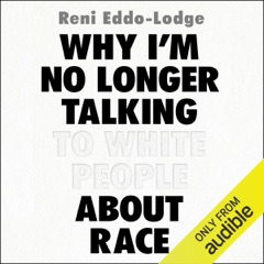 Why I'm No Longer Talking to White People About Race (Unabridged)