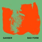 Ganser - Bad Form