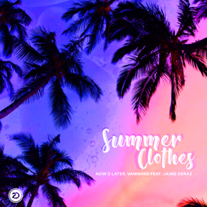 Now O Later & Vanished - Summer Clothes feat. Jaime Deraz