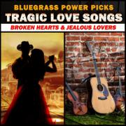Bluegrass Power Picks - Tragic Love Songs (Broken Hearts & Jealous Lovers) - Various Artists