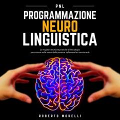 PNL - Programmazione Neuro Linguistica: Le migliori tecniche pratiche di Psicologia per entrare nella mente delle persone, influenzarle e convincerle
