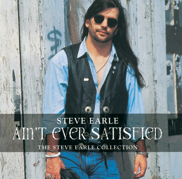 Ain't Ever Satisfied - The Steve Earle Collection