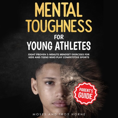 Mental Toughness for Young Athletes (Parent's Guide): Eight Proven 5-Minute Mindset Exercises for Kids and Teens Who Play Competitive Sports (Unabridged)