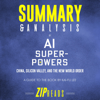 Summary and Analysis of AI Superpowers: China, Silicon Valley, and the New World Order: A Guide to the Book by Kai-Fu Lee (Unabridged) - Zip Reads