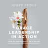 Grace Leadership in Action: How to Represent God's Heart - Joseph Prince