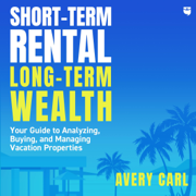 Short-Term Rental, Long-Term Wealth: Your Guide to Analyzing, Buying, and Managing Vacation Properties (Unabridged)