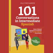 101 Conversations in Intermediate Spanish: Short, Natural Dialogues to Improve Your Spoken Spanish from Home