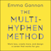 The Multi-Hyphen Method: Work Less, Create More and Design a Career That Works for You (Unabridged) - Emma Gannon