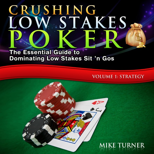 Crushing Low Stakes Poker The Essential Guide To Dominating Low