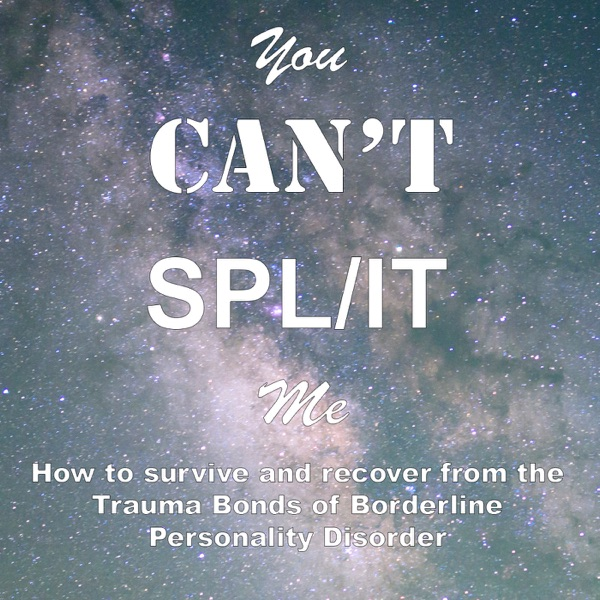 You Can't Split Me: How to survive and recover from the Trauma Bonds of BPD and NPD Abuse