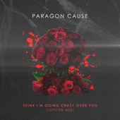 Paragon Cause - Think I'm Going Crazy Over You (Jupiter Mix)