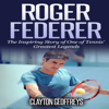 Clayton Geoffreys - Roger Federer: The Inspiring Story of One of Tennis' Greatest Legends  (Unabridged) artwork