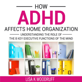 How ADHD Affects Home Organization: Understanding the Role of the 8 Key Executive Functions of the Mind (Unabridged) audiobook