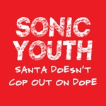 Sonic Youth - Santa Doesn't Cop Out On Dope