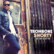 Say That to Say This - Trombone Shorty - Trombone Shorty