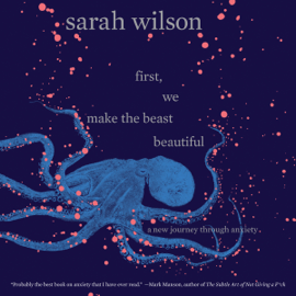 First, We Make the Beast Beautiful: A New Journey Through Anxiety (Unabridged) audiobook