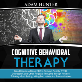 Cognitive Behavioral Therapy: Gain Happiness Using CBT to Remove Anxiety, PTSD, Depression, and Other Negative Thoughts Through Positive Thinking (Goal Setting, Killing Bad Habits and Procrastination) (Unabridged) audiobook