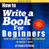 How to Write a Book for Beginners: How to Write a Great Non-Fiction Book in Under 7 Days! (Unabridged)