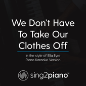 We Don't Have to Take Our Clothes off (In the Style of Ella Eyre) [Piano Karaoke Version]