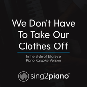 We Don't Have to Take Our Clothes off (In the Style of Ella Eyre) [Piano Karaoke Version] - Sing2Piano - Sing2Piano