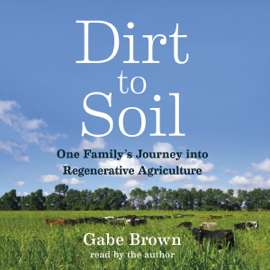 Dirt to Soil: One Family's Journey into Regenerative Agriculture (Unabridged) audiobook