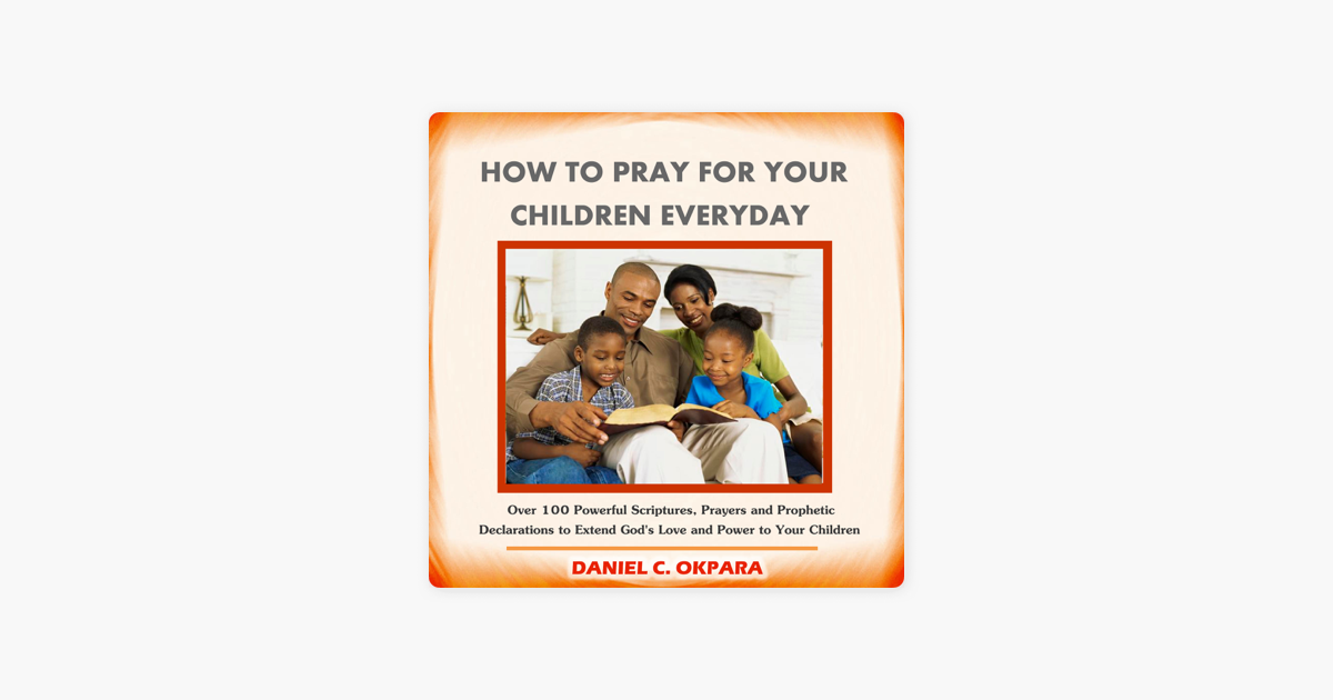 How to Pray for Your Children Everyday: Over 100 Powerful Scriptures,  Prayers and Prophetic Declarations for Your Children's Salvation, Health,