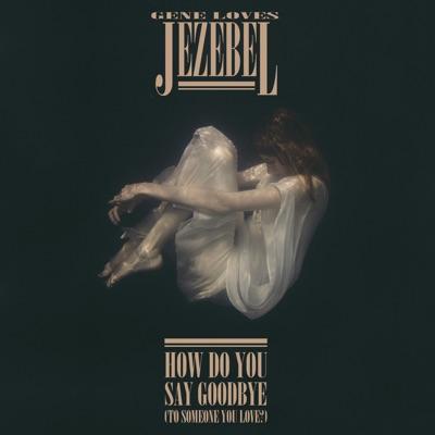 How Do You Say Goodbye (To Someone You Love?) - Single - Gene Loves Jezebel