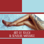 Art of Touch & Sensual Massage - Soothing Music for Erotic Spa, Love Making, Sexual Healing, Hot Oil, Ecstasy, Passion