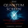 Samuel Avery - The Quantum Screen: The Enigmas of Modern Physics and a New Model of Perceptual Consciousness  artwork