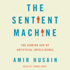 Amir Husain - The Sentient Machine: The Coming Age of Artificial Intelligence (Unabridged)  artwork