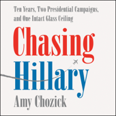 Chasing Hillary: Ten Years, Two Presidential Campaigns, and One Intact Glass Ceiling (Unabridged) - Amy Chozick Cover Art