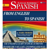 From English to Spanish: Use English & Learn to Speak Authentic Spanish the Fast, Easy, Uncomplicated Way!