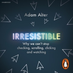 Irresistible: Why We Can't Stop Checking, Scrolling, Clicking and Watching (Unabridged)
