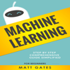 Matt Gates - Machine Learning: For Beginners: Definitive Guide for Neural Networks, Algorithms, Random Forests and Decision Trees Made Simple (Machine Learning, Book 1) (Unabridged)  artwork