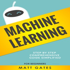 Machine Learning: For Beginners: Definitive Guide for Neural Networks, Algorithms, Random Forests and Decision Trees Made Simple (Machine Learning, Book 1) (Unabridged)