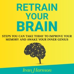 Retrain Your Brain: Steps You Can Take Today to Improve Your Memory and Awake Your Inner Genius (Unabridged)