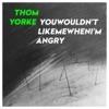 YouWouldn'tLikeMeWhenI'mAngry - Single, Thom Yorke