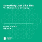 Something Just Like This (DJ Eric Z (CND) Unofficial Remix) [The Chainsmokers & Coldplay] - Single