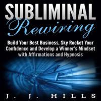 J. J. Hills - Subliminal Rewiring: Build Your Best Business, Sky Rocket Your Confidence and Develop a Winner's Mindset with Affirmations and Hypnosis (Unabridged) artwork